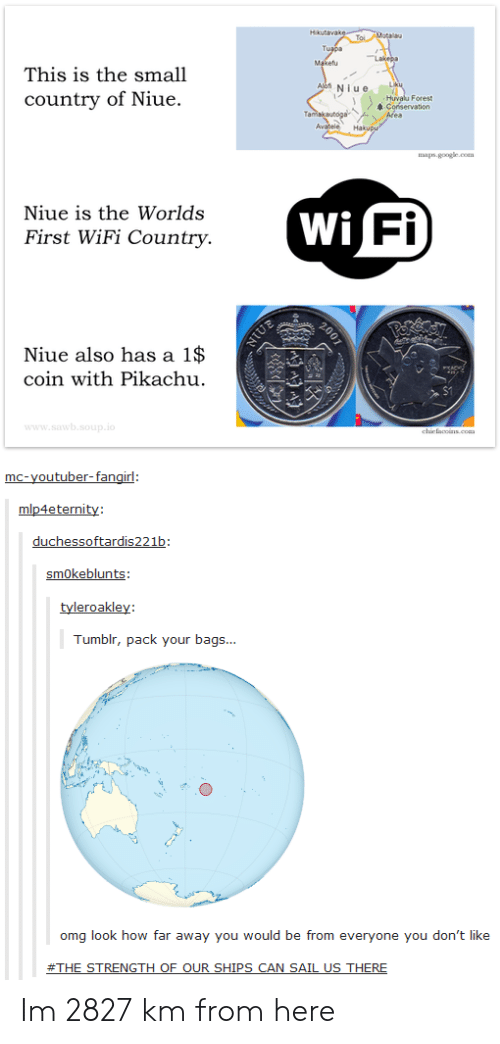 tard: This is the small  countrv of Niue.  iu e  Forest  Conservation  Niue is the Worlds  First WiFi Country.  Wi  Fi  Niue also has a 1$  coin with Pikachu  p.i  er  tard  mokeblun  Tumblr, pack your bags...  omg look how far away you would be from everyone you don't like Im 2827 km from here