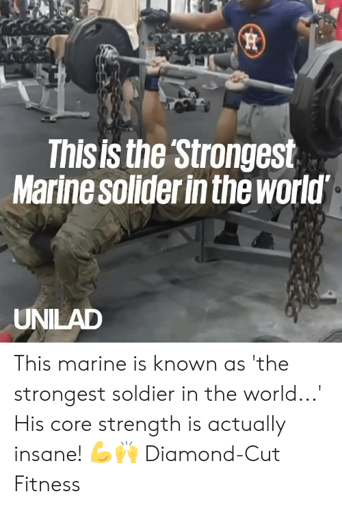 Dank, Diamond, and World: This is the Strongest  Marine solider in the world  UNILAD This marine is known as 'the strongest soldier in the world...' His core strength is actually insane! 💪🙌  Diamond-Cut Fitness