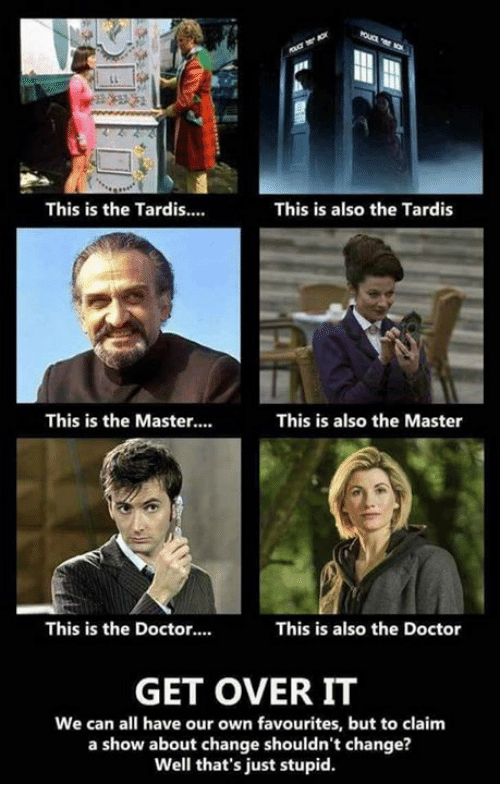 Doctor, Memes, and Tardis: This is the Tardis....  This is also the Tardis  This is the Master...  This is also the Master  This is the Doctor....  This is also the Doctor  GET OVER IT  We can all have our own favourites, but to claim  a show about change shouldn't change?  Well that's just stupid.