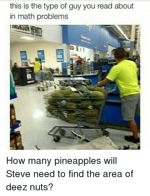 Deeze Nuts: this is the type of guy you read about  in math problems How many pineapples will Steve need to find the area of deez nuts?