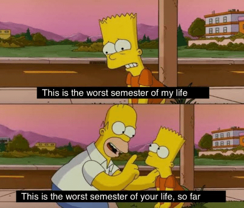 Life, The Worst, and This: This is the worst semester of my life  This is the worst semester of your life, so far