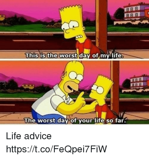 Vours: This is the worstday of my/life  The worst dav of vour lite so far Life advice https://t.co/FeQpei7FiW