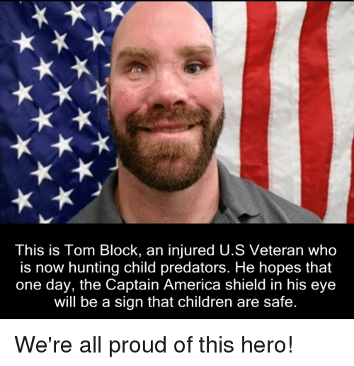 predation: This is Tom Block, an injured U.S Veteran who  is now hunting child predators. He hopes that  one day, the Captain America shield in his eye  will be a sign that children are safe We're all proud of this hero!