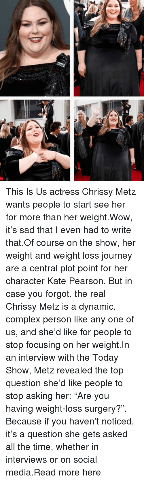 """Complex, Journey, and Social Media: This Is Us actress Chrissy Metz wants people to start see her for more than her weight.Wow, it's sad that I even had to write that.Of course on the show, her weight and weight loss journey are a central plot point for her character Kate Pearson. But in case you forgot, the real Chrissy Metz is a dynamic, complex person like any one of us, and she'd like for people to stop focusing on her weight.In an interview with the Today Show, Metz revealed the top question she'd like people to stop asking her: """"Are you having weight-loss surgery?"""". Because if you haven't noticed, it's a question she gets asked all the time, whether in interviews or on social media.Read more here"""