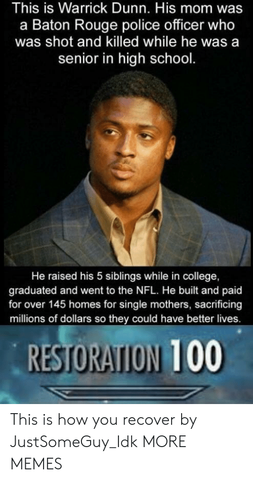 rouge: This is Warrick Dunn. His mom was  a Baton Rouge police officer who  was shot and killed while he was a  senior in high school.  He raised his 5 siblings while in college,  graduated and went to the NFL. He built and paid  for over 145 homes for single mothers, sacrificing  millions of dollars so they could have better lives.  RESTORATION 100 This is how you recover by JustSomeGuy_Idk MORE MEMES
