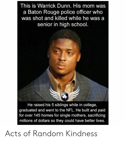 rouge: This is Warrick Dunn. His mom was  a Baton Rouge police officer who  was shot and killed while he was a  senior in high school  He raised his 5 siblings while in college,  graduated and went to the NFL. He built and paid  for over 145 homes for single mothers, sacrificing  millions of dollars so they could have better lives. Acts of Random Kindness