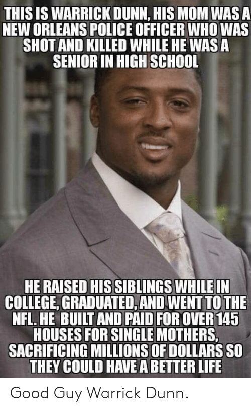College, Life, and Nfl: THIS IS WARRICK DUNN, HIS MOM WAS A  NEW ORLEANS POLICE OFFICER WHO WAS  SHOT AND KILLED WHILE HE WAS A  SENIOR IN HIGH SCHOOL  HE RAISED HIS SIBLINGS WHILE IN  COLLEGE, GRADUATED, AND WENT TO THE  NFL. HE BUILT AND PAID FOR OVER 145  HOUSES FOR SINGLE MOTHERS,  SACRIFICING MILLIONS OF DOLLARS SO  THEY COULD HAVE A BETTER LIFE Good Guy Warrick Dunn.