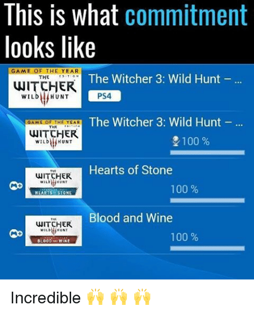 Witchers: This is what  commitment  looks like  GAME OF THE YEAR  The Witcher 3: Wild Hunt  THE  WITCHER  PS4  WILD HUNT  The Witcher 3: Wild Hunt  GAME OF THE YEAR  THE  WITCHER  2100  WILD HUNT  Hearts of Stone  HER  100  HEARTS STONE  Blood and Wine  WITCHER  100  BLOOD WINE Incredible 🙌 🙌 🙌