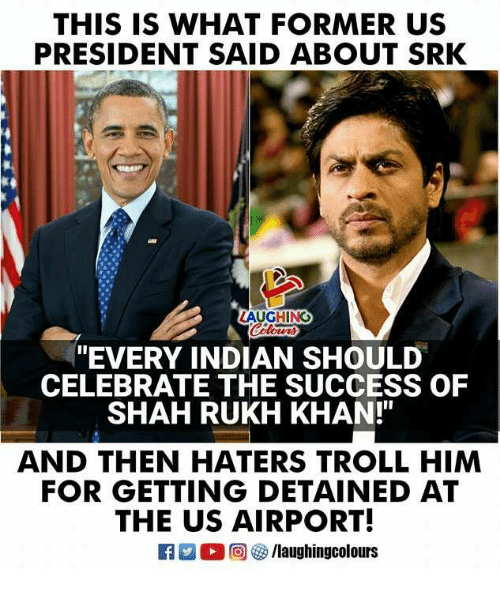 "srk: THIS IS WHAT FORMER US  PRESIDENT SAID ABOUT SRK  AUGHING  ""EVERY INDIAN SHOULD  CELEBRATE THE SUCCESS OF  SHAH RUKH KHAN!""  AND THEN HATERS TROLL HIM  FOR GETTING DETAINED AT  THE US AIRPORT!  旧  O @ G) /laughingcolours"