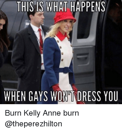 kelli: THIS IS WHAT  HAPPENS  WHEN GAYS WONTDRESS YOU Burn Kelly Anne burn @theperezhilton