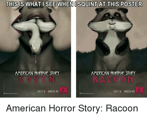 Squinting: THIS IS WHAT I SEE WHEN I SQUINT AT THIS POSTER  IS THI  AMERICAN HORROR STORY  AMERICAN HORROR STORY  R A COON  OCT 9 WEDS 10  OCT 9 WEDS 10 American Horror Story: Racoon