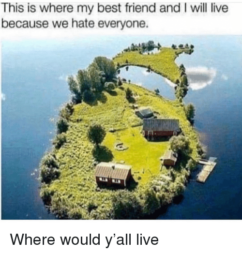 Best Friend, Funny, and Best: This is where my best friend and I will live  because we hate everyone. Where would y'all live