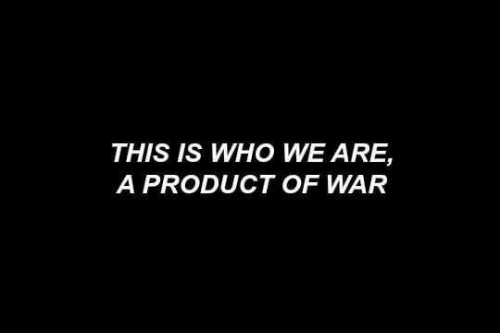 War, Who, and Product: THIS IS WHO WE ARE,  A PRODUCT OF WAR