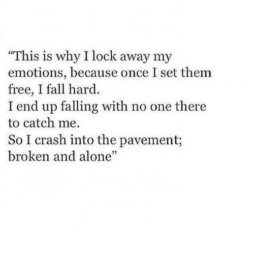 Being Alone, Fall, and Free: This is why I lock away my  emotions, because once I set them  free, I fall hard  I end up falling with no one there  to catch me.  So I crash into the pavement;  broken and alone