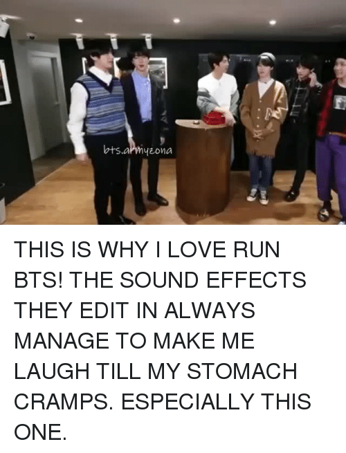 stomach cramps: THIS IS WHY I LOVE RUN BTS! THE SOUND EFFECTS THEY EDIT IN ALWAYS MANAGE TO MAKE ME LAUGH TILL MY STOMACH CRAMPS. ESPECIALLY THIS ONE.