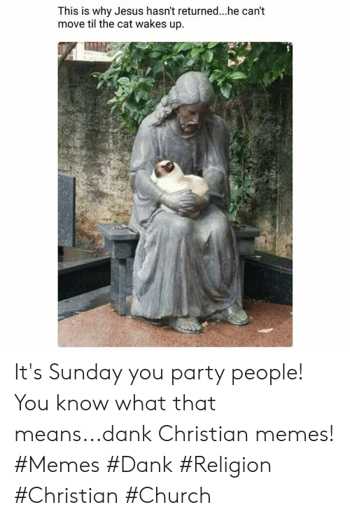 Christian Memes: This is why Jesus hasn't returned..he can't  move til the cat wakes up It's Sunday you party people! You know what that means...dank Christian memes! #Memes #Dank #Religion #Christian #Church