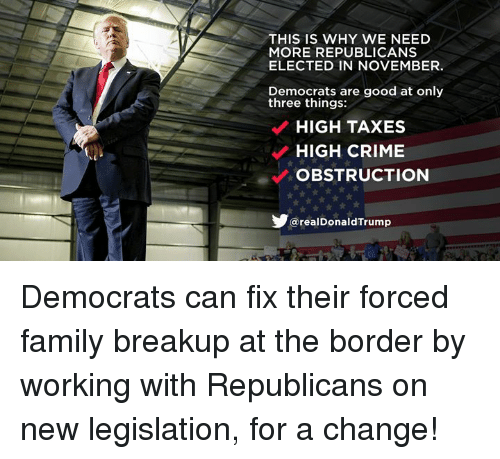 Crime, Family, and Taxes: THIS IS WHY WE NEED  MORE REPUBLICANS  ELECTED IN NOVEMBER.  Democrats are good at only  three things:  HIGH TAXES  HIGH CRIME  OBSTRUCTION  realDonaldTrump Democrats can fix their forced family breakup at the border by working with Republicans on new legislation, for a change!