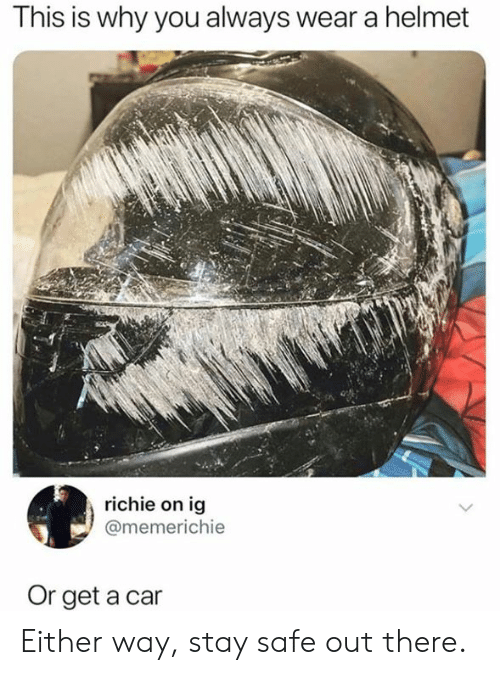 Stay Safe Out There: This is why you always wear a helmet  richie on ig  @memerichie  Or get a car Either way, stay safe out there.