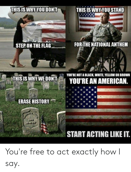 Youre Free: THIS IS WHY YOU DONT  THIS IS WHY YOU STAND  FOR THE NATIONAL ANTHEM  STEP ON THE FLAG.  YOU'RE NOT A BLACK, WHITE, YELLOW OR BROWN  THIS IS WHY WE DONT  YOU'RE AN AMERICAN.  ERASE HISTORY  23PATE  START ACTING LIKE IT. You're free to act exactly how I say.