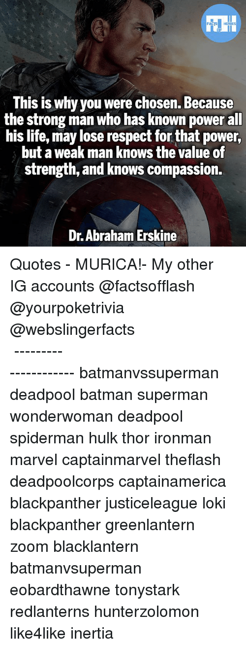 A Weak Man: This is why you were chosen. Because  the strong man who has known power all  his life, may lose respect for that power,  but a weak man knows the value of  strength, and knows compassion  Dr. Abraham Erskine ▲Quotes▲ - MURICA!- My other IG accounts @factsofflash @yourpoketrivia @webslingerfacts ⠀⠀⠀⠀⠀⠀⠀⠀⠀⠀⠀⠀⠀⠀⠀⠀⠀⠀⠀⠀⠀⠀⠀⠀⠀⠀⠀⠀⠀⠀⠀⠀⠀⠀⠀⠀ ⠀⠀--------------------- batmanvssuperman deadpool batman superman wonderwoman deadpool spiderman hulk thor ironman marvel captainmarvel theflash deadpoolcorps captainamerica blackpanther justiceleague loki blackpanther greenlantern zoom blacklantern batmanvsuperman eobardthawne tonystark redlanterns hunterzolomon like4like inertia