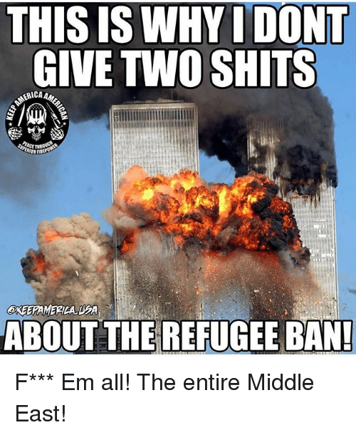 ems: THIS IS WHYI DONT  GIVE TWO SHITS  ERICA A  EACE THROUG  ABOUT THE REFUGEE BAN! F*** Em all! The entire Middle East!