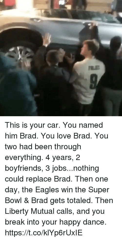 Totaled: This is your car. You named him Brad. You love Brad. You two had been through everything. 4 years, 2 boyfriends, 3 jobs...nothing could replace Brad. Then one day, the Eagles win the Super Bowl & Brad gets totaled. Then Liberty Mutual calls, and you break into your happy dance. https://t.co/klYp6rUxIE