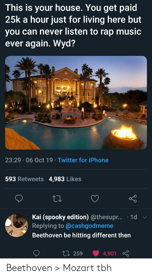 Iphone, Music, and Rap: This is your house. You get paid  25k a hour just for living here but  you can never listen to rap music  ever again. Wyd?  23:29 06 Oct 19 Twitter for iPhone  593 Retweets  4,983 Likes  Kai (spooky edition) @thesupr... .1d  Replying to @cashgodmeme  Beethoven be hitting different then  L 259  4,901 Beethoven > Mozart tbh