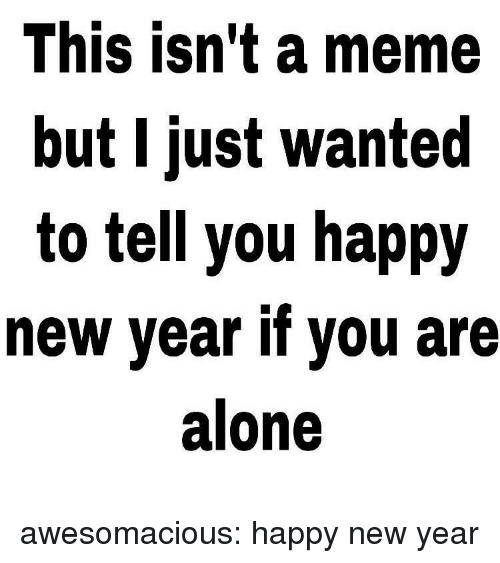 Being Alone, Meme, and New Year's: This isn't a meme  but I just wanted  to tell you happy  new year if you are  alone awesomacious:  happy new year