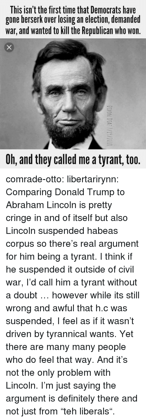 "Abraham Lincoln, Definitely, and Donald Trump: This isn't the first time that Democrats have  gone berserk over losing an election, demanded  war, and wanted to kill the Republican who won  Oh, and they called me a tyrant, too. comrade-otto:  libertarirynn:  Comparing Donald Trump to Abraham Lincoln is pretty cringe in and of itself but also Lincoln suspended habeas corpus so there's real argument for him being a tyrant.  I think if he suspended it outside of civil war, I'd call him a tyrant without a doubt … however while its still wrong and awful that h.c was suspended, I feel as if it wasn't driven by tyrannical wants.     Yet there are many many people who do feel that way. And it's not the only problem with Lincoln. I'm just saying the argument is definitely there and not just from ""teh liberals""."