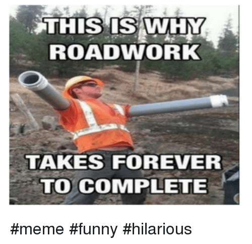Funny, Meme, and Forever: THIS ISWHY  ROADWORK  TAKES FOREVER  TO COMPLETE #meme #funny #hilarious
