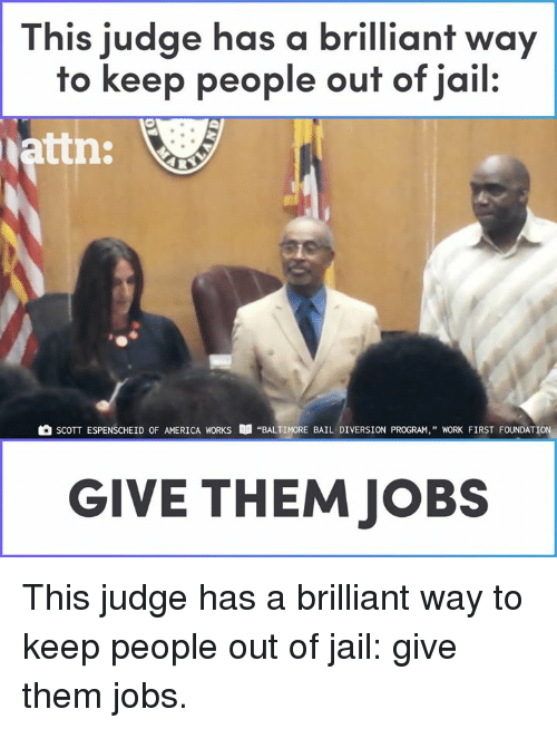 """Diversion: This judge has a brilliant way  to keep people ouf of jail.  attn:  SCOTT ESPENSCHEİD OF AMERICA WORKS  """"BALTIMORE BAIL DIVERSION PROGRAM,"""" WORK FIRST FOUNDATION,  GIVE THEM JOBS This judge has a brilliant way to keep people out of jail: give them jobs."""