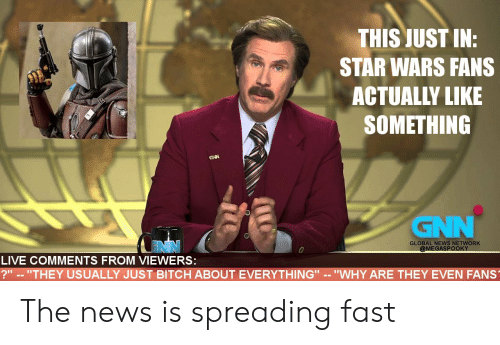 "Bitch, News, and Star Wars: THIS JUST IN:  STAR WARS FANS  ACTUALLY LIKE  SOMETHING  GNN  GNN  GLOBAL NEWS NETWORK  @MEGASPOOKY  LIVE COMMENTS FROM VIEWERS:  ?"" -- ""THEY USUALLY JUST BITCH ABOUT EVERYTHING"" -- ""WHY ARE THEY EVEN FANS The news is spreading fast"