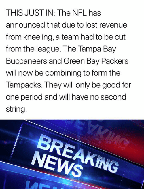 Green Bay Packers, News, and Nfl: THIS JUST IN: The NFL has  announced that due to lost revenue  from kneeling, a team had to be cut  from the league. The Tampa Bay  Buccaneers and Green Bay Packers  will now be combining to form the  Tampacks. They will only be good for  one period and will have no second  string  NEWS