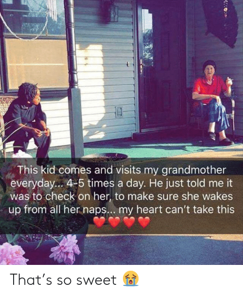 Naps: This kid comes and visits my grandmother  everyday... 4-5 times a day. He just told me it  was to check on her, to make sure she wakes  up from all her naps... my heart can't take this That's so sweet 😭