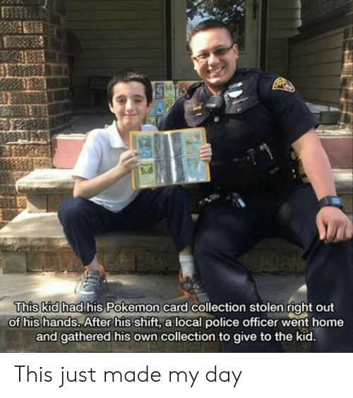 Gathered: This kid had his Pokemon card collection stolen right out  of his hands. After his shift, a local police officer went home  and gathered his own collection to give to the kid. This just made my day