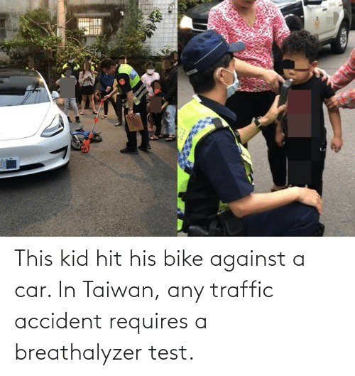 Requires: This kid hit his bike against a car. In Taiwan, any traffic accident requires a breathalyzer test.