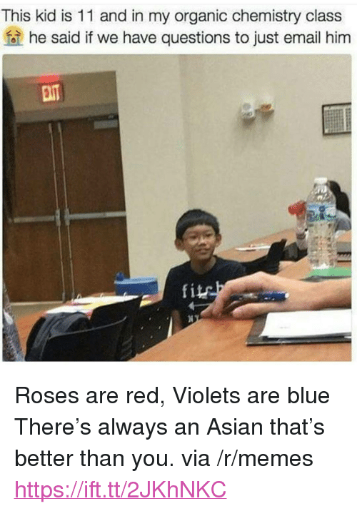 "Asian, Memes, and Blue: This kid is 11 and in my organic chemistry class  he said if we have questions to just email him  fite <p>Roses are red, Violets are blue There's always an Asian that's better than you. via /r/memes <a href=""https://ift.tt/2JKhNKC"">https://ift.tt/2JKhNKC</a></p>"