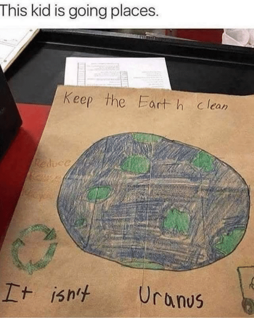Going Places: This kid is going places.  Keep the Eart h clean  Reduce  Uranus  It isht