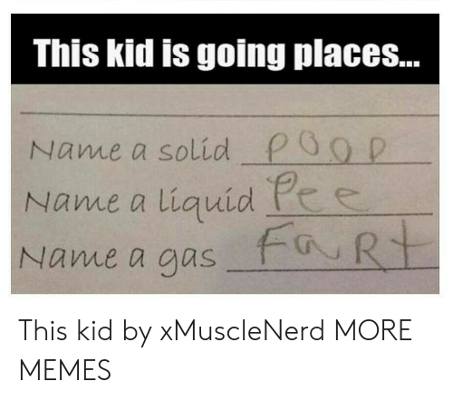 Going Places: This kid is going places...  Name a solid P0g D  Name a liquid he  Name a aus This kid by xMuscleNerd MORE MEMES