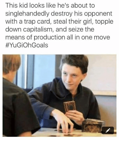 Funny, Trap, and Capitalism: This kid looks like he's about to  singlehandedly destroy his opponent  with a trap card, steal their girl, topple  down capitalism, and seize the  means of production all in one move