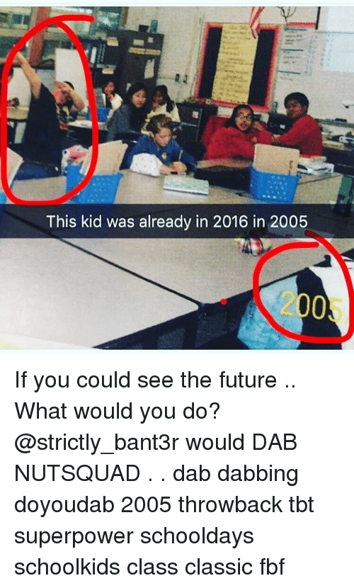 schooldays: This kid was already in 2016 in 2005  2005 If you could see the future .. What would you do? @strictly_bant3r would DAB NUTSQUAD . . dab dabbing doyoudab 2005 throwback tbt superpower schooldays schoolkids class classic fbf
