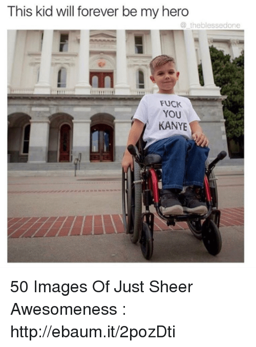 ebaums: This kid will forever be my hero  the blessed one  Fuck  YOU  KANYE 50 Images Of Just Sheer Awesomeness : http://ebaum.it/2pozDti