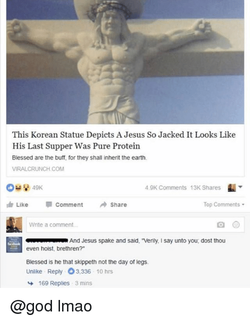 "Blessed, God, and Jesus: This Korean Statue Depicts A Jesus So Jacked It Looks Like  His Last Supper Was Pure Protein  Blessed are the buff, for they shall inherit the earth.  VIRALCRUNCH.COM  4.9K Comments  13K Shares  Like "" comment →Share  Top Comments  Write a comment  And Jesus spake and said, ""Verily, I say unto you dost thou  even hoist, brethren?""  Blessed is he that skippeth not the day of legs.  Unlike Reply 3,336 10 hrs  169 Replies  3 mins @god lmao"