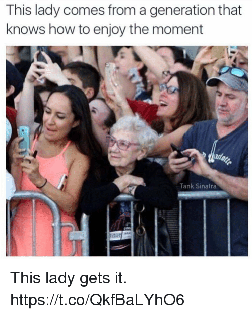 Funny, How To, and How: This lady comes from a generation that  knows how to enjoy the moment  Tank.Sinatra This lady gets it. https://t.co/QkfBaLYhO6