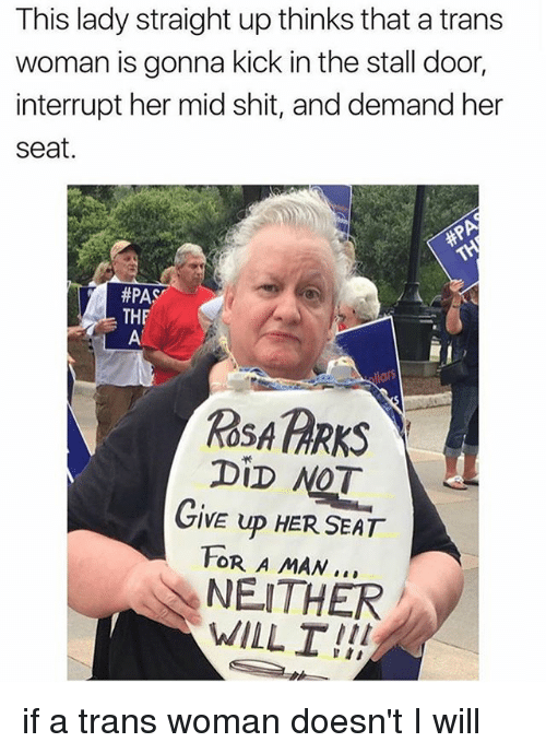 Interruption: This lady straight up thinks that a trans  woman is gonna kick in the stall door  interrupt her mid shit, and demand her  seat.  #PAS  THF  ROSA PARKS  DiD NOT  GIVE UP HER SEAT  FOR A MAN..  NEITHER  WILL I!! if a trans woman doesn't I will