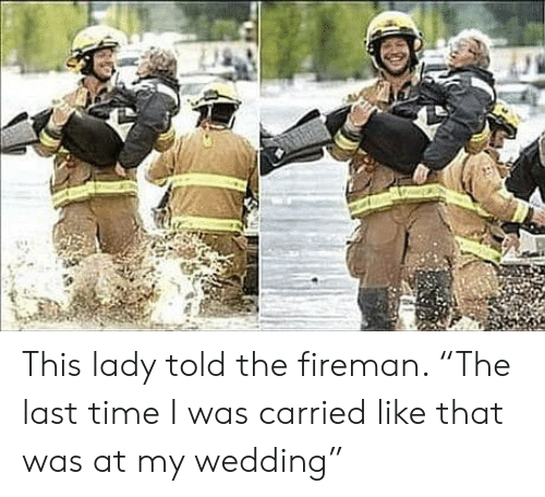 """Wedding: This lady told the fireman. """"The last time I was carried like that was at my wedding"""""""