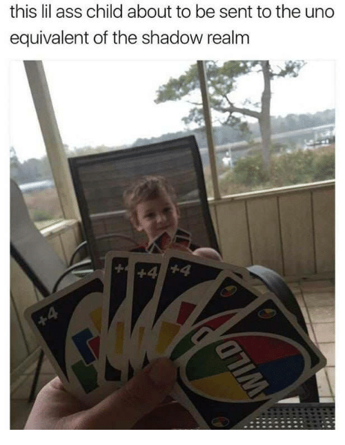 The Shadow Realm: this lil ass child about to be sent to the uno  equivalent of the shadow realm