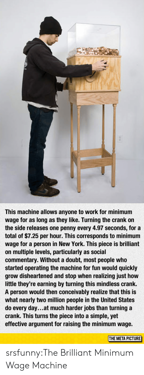 New York, Tumblr, and Work: This machine allows anyone to work for minimum  wage for as long as they like. Turning the crank on  the side releases one penny every 4.97 seconds, for a  total of $7.25 per hour. This corresponds to minimum  wage for a person in New York. This piece is brilliant  on multiple levels, particularly as social  commentary. Without a doubt, most people who  started operating the machine for fun would quickly  grow disheartened and stop when realizing just how  little they're earning by turning this mindless crank.  A person would then conceivably realize that this is  what nearly two million people in the United States  do every day...at much harder jobs than turning a  crank. This turns the piece into a simple, yet  effective argument for raising the minimum wage.  THE META PICTURE srsfunny:The Brilliant Minimum Wage Machine