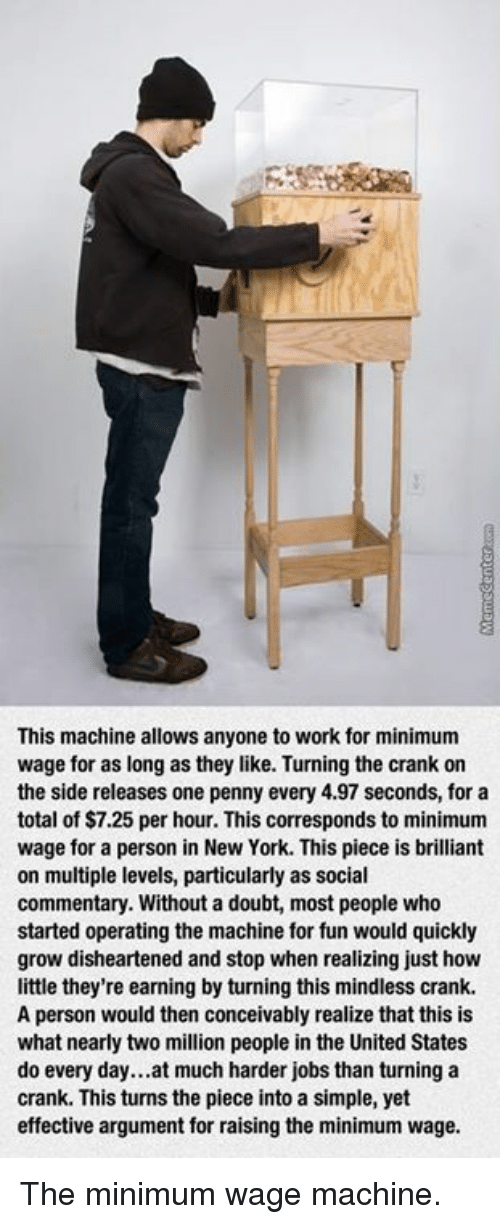Conceivment: This machine allows anyone to work for minimum  wage for as long as they like. Turning the crank on  the side releases one penny every 4.97 seconds, for a  total of $7.25 per hour. This corresponds to minimum  wage for a person in New York. This piece is brilliant  on multiple levels, particularly as social  commentary. Without a doubt, most people who  started operating the machine for fun would quickly  grow disheartened and stop when realizing just how  little they're earning by turning this mindless crank.  A person would then conceivably realize that this is  what nearly two million people in the United States  do every day...at much harder jobs than turning a  crank. This turns the piece into a simple, yet  effective argument for raising the minimum wage. The minimum wage machine.