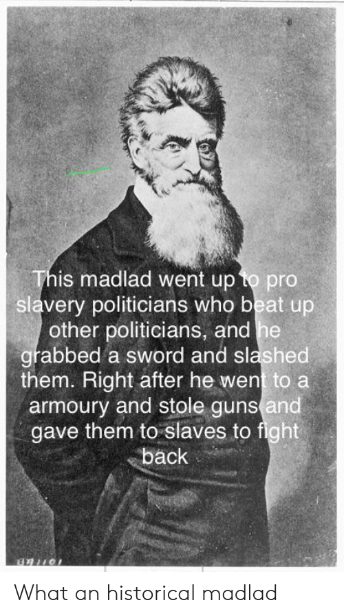 Guns, Historical, and Pro: This madlad went up to pro  slavery politicians who beat up  other politicians, and he  grabbed a sword and slashed  them. Right after he went to a  armoury and stole guns and  gave them to slaves to fight  back What an historical madlad